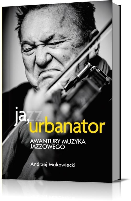 okładka Ja, Urbanator. Awantury muzyka jazzowego, Książka | Makowiecki Andrzej