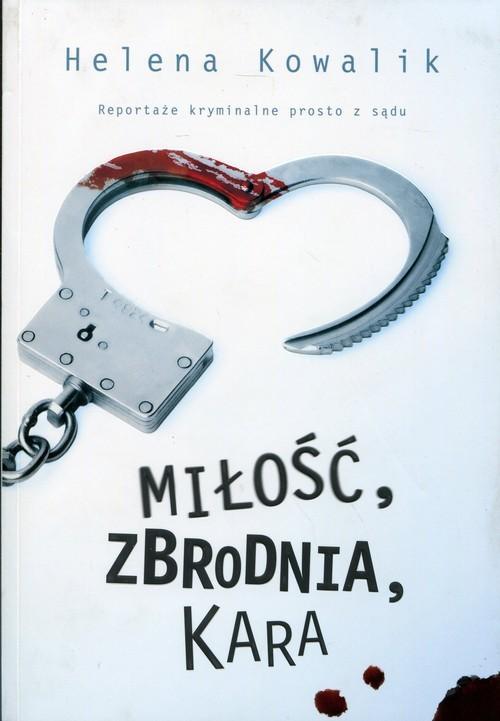 okładka Miłość, zbrodnia, kara. Reportaże kryminalne prosto z sądu, Książka | Kowalik Helena