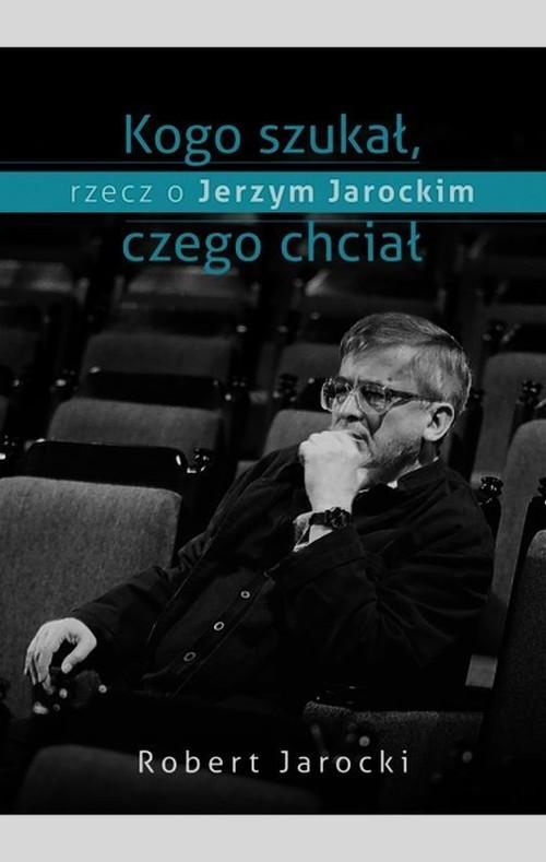 okładka Kogo szukał, czego chciał, rzecz o Jerzym Jarockim, Książka   Jarocki Robert