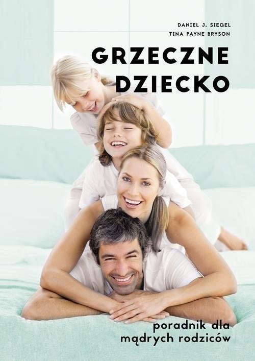 okładka Grzeczne dziecko. Poradnik dla dobrych rodziców, Książka   Daniel J. Siegel, Tina Bryson
