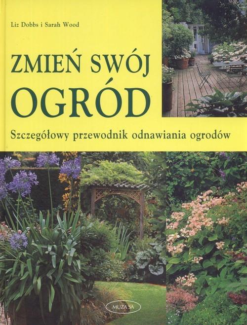 okładka Zmień swój ogród. Szczegółowy przewodnik odnawiania ogrodów, Książka | Liz Dobbs, Sarah Wood