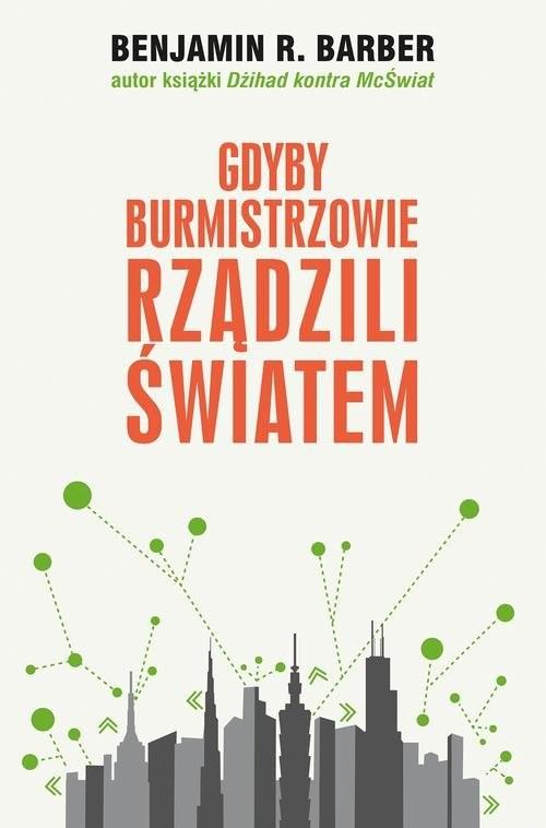 okładka Gdyby burmistrzowie rządzili światem. Dysfunkcyjne kraje, rozkwitające miasta, Książka | Benjamin R. Barber