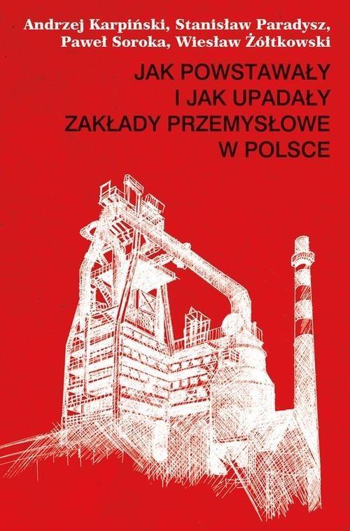 okładka Jak powstawały i jak upadały zakłady przemysłowe w Polsce, Książka | Andrzej Karpiński, Stanisław Paradysz, Soroka