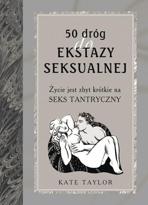 okładka 50 dróg do ekstazy seksualnej. Życie jest zbyt krótkie na seks tantryczny, Książka | Taylor Kate