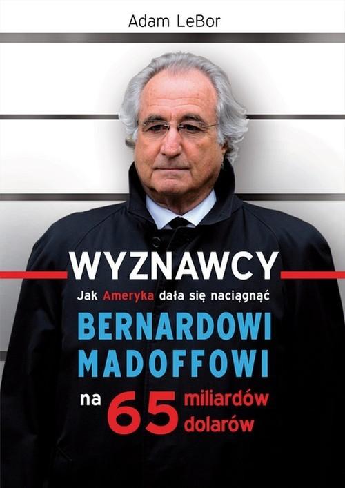 okładka Wyznawcy czyli jak Ameryka dała się naciągnąć Bernardowi Madoffowi na 65 miliardów dolarówksiążka |  | Lebor Adam