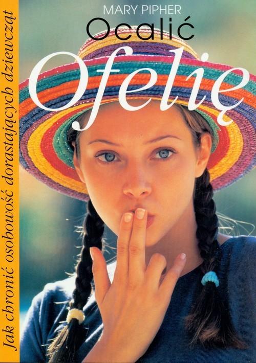 okładka Ocalić Ofelię. Jak chronić osobowość dorastających dziewcząt, Książka | Pipher Mary