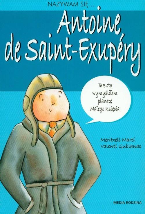 okładka Nazywam się Antoine de Saint-Exupery, Książka | Marti Meritxell, Valenti Gubianas