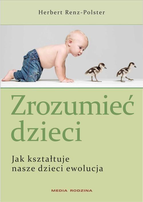okładka Zrozumieć dzieci. Jak kształtuje nasze dzieci ewolucja, Książka | Renz-Polster Herbert