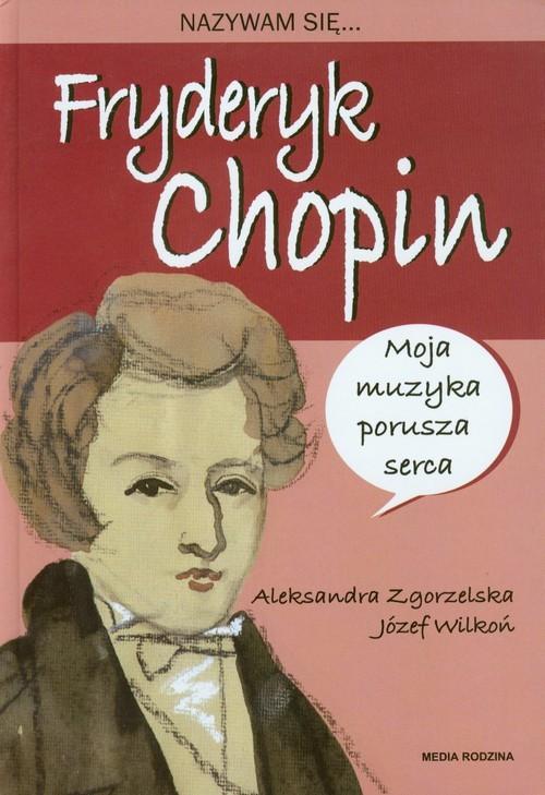 okładka Nazywam się Fryderyk Chopin, Książka   Aleksandra Zgorzelska, Józef Wilkoń