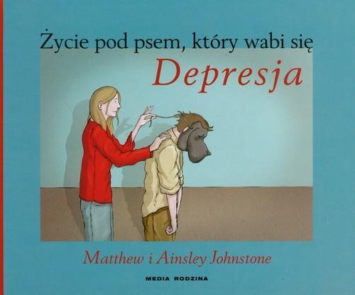 okładka Życie pod psem, który wabi się Depresja. Jak opiekować się osobą dotkniętą depresją i nie zaniedbać własnych potrzeb, Książka | Matthew Johnston, Ainsley Johnston