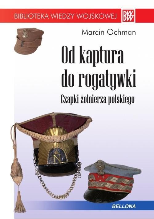 okładka Od kaptura do rogatywki. Czapki żołnierza polskiego, Książka   Ochman Marcin