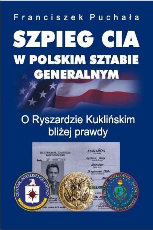 okładka Szpieg CIA w polskim Sztabie Generalnym. O Ryszardzie Kuklińskim bliżej prawdy, Książka | Puchała Franciszek