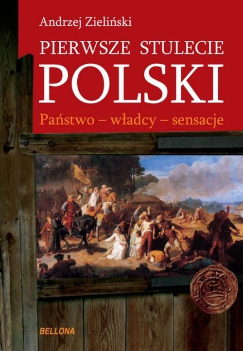 okładka Pierwsze stulecie Polski. Państwo - władcy - sensacje, Książka | Zieliński Andrzej