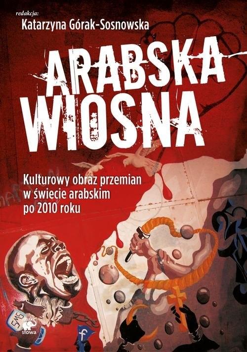 okładka Arabska Wiosna. Kulturowy obraz przemian w świecie arabskim po 2010 roku, Książka | Praca Zbiorowa