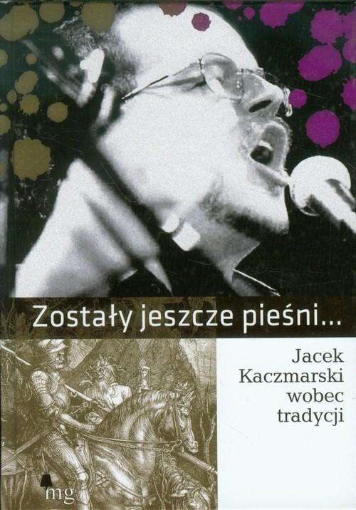 okładka Zostały jeszcze pieśni. Jacek Kaczmarski wobec tradycji, Książka | zbiorowa praca