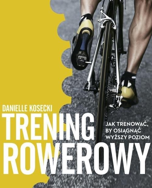okładka Trening rowerowy. Jak trenować, by osiągnąć wyższy poziom, Książka | Kosecki Danielle
