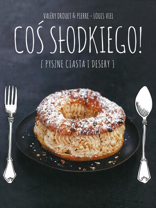 okładka Coś słodkiego. Pyszne ciasta i desery, Książka | Valery Drouet, Pierre-Louise Viel