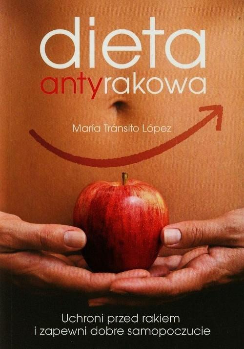 okładka Dieta antyrakowa. Uchroni przed rakiem i zapewni dobre samopoczucie, Książka | Maria Transito Lopez