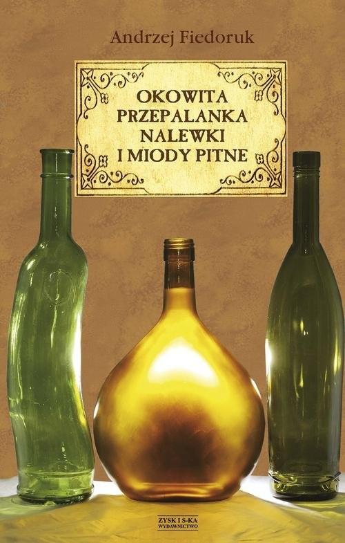 okładka Okowita, przepalanka, nalewki i miody pitne, Książka | Fiedoruk Andrzej