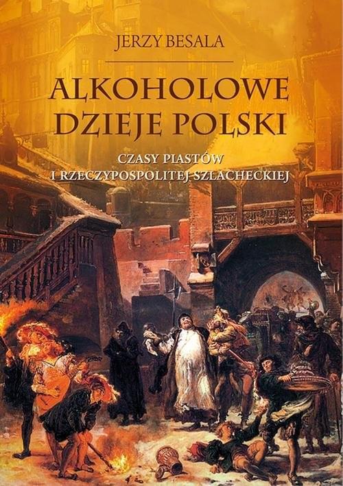 okładka Alkoholowe dzieje Polski. Czasy Piastów  i Rzeczypospolitej szlacheckiej, Książka | Jerzy Besala
