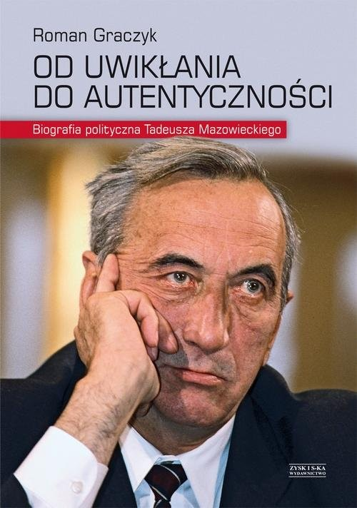 okładka Od uwikłania do autentyczności. Biografia polityczna Tadeusza Mazowieckiego, Książka | Roman Graczyk