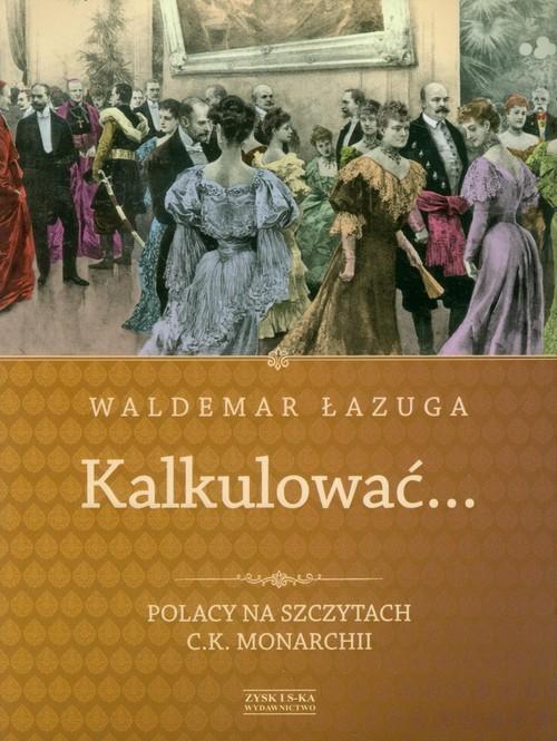 okładka Kalkulować. Polacy na szczytach c.k.monarchii, Książka | Łazuga Waldemar