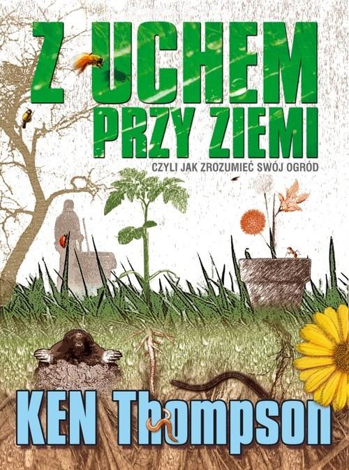 okładka Z uchem przy ziemi czyli jak zrozumieć swój ogród, Książka   Thompson Ken