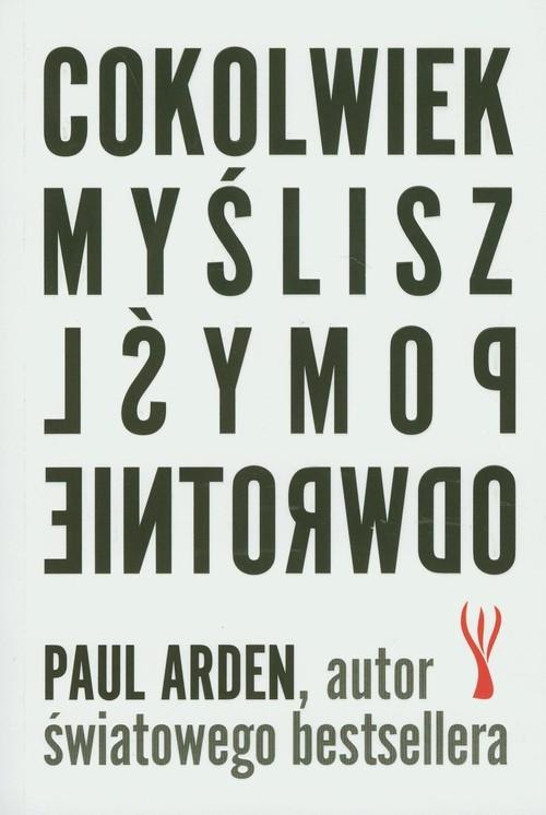 okładka Cokolwiek myślisz pomyśl odwrotnie, Książka | Arden Paul