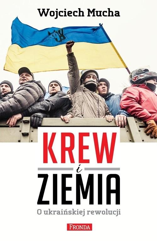 okładka Krew i Ziemia. O ukraińskiej rewolucji, Książka   Mucha Wojciech