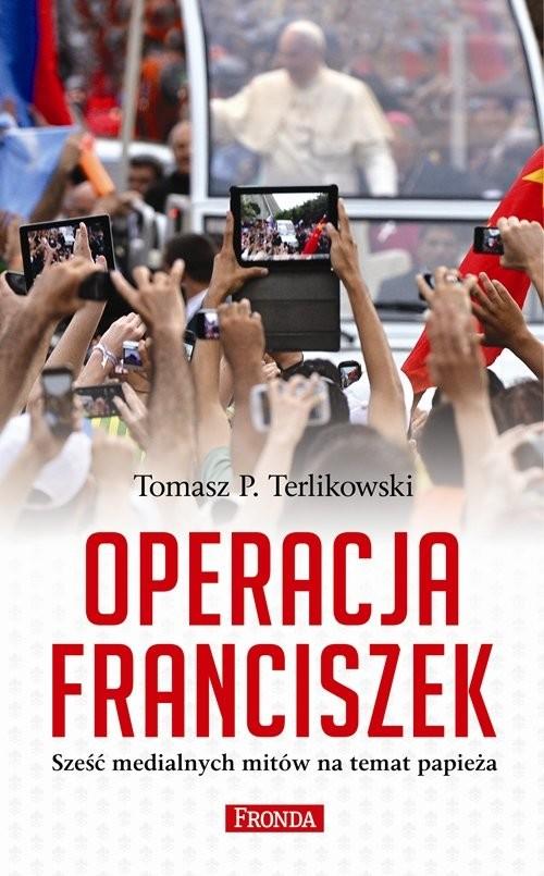 okładka Operacja Franciszek. Sześć medialnych mitów na temat papieża, Książka | Tomasz P. Terlikowski