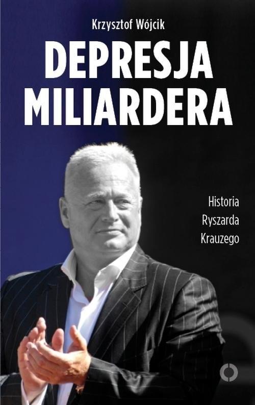 okładka Depresja miliardera. Historia Ryszarda Krauzego, jednego z najbogatszych Polaków, Książka   Krzysztof Wójcik