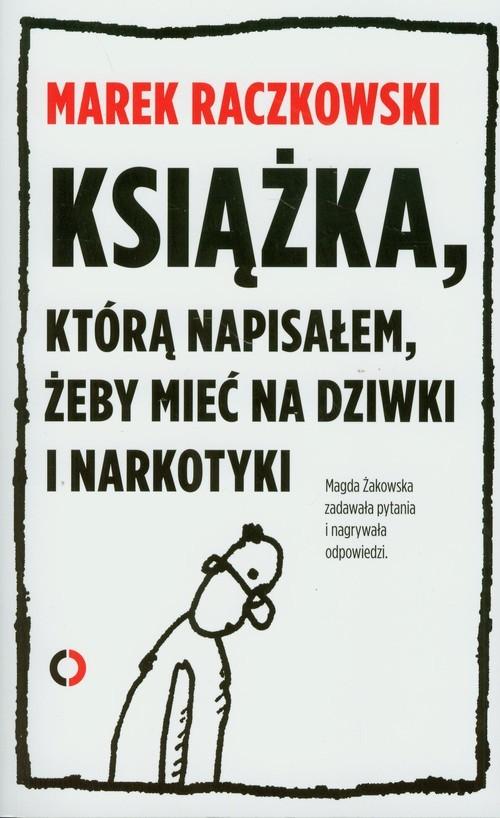 okładka Książka którą napisałem żeby mieć na dziwki i narkotyki, Książka | Marek Raczkowski, Magdalena Żakowska