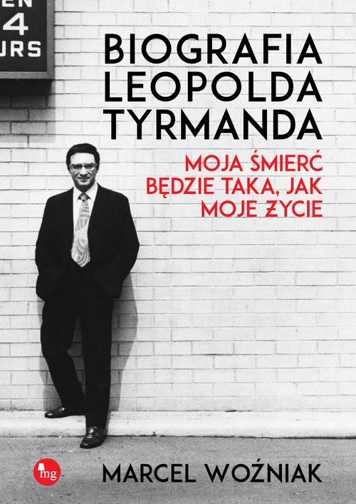 okładka Biografia Leopolda Tyrmanda. Moja śmierć będzie taka, jak moje życie, Książka | Marcel Woźniak