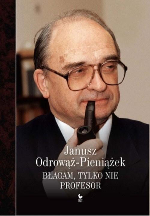 okładka Błagam, tylko nie profesor, Książka | Odrowąż-Pieniażek Janusz