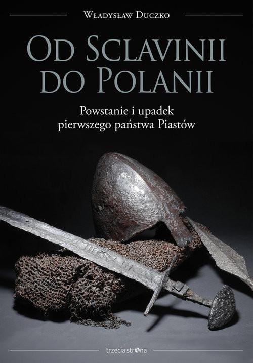 okładka Od Sclavinii do Polanii Powstanie i upadek pierwszego państwa Piastów, Książka | Duczko Władysław
