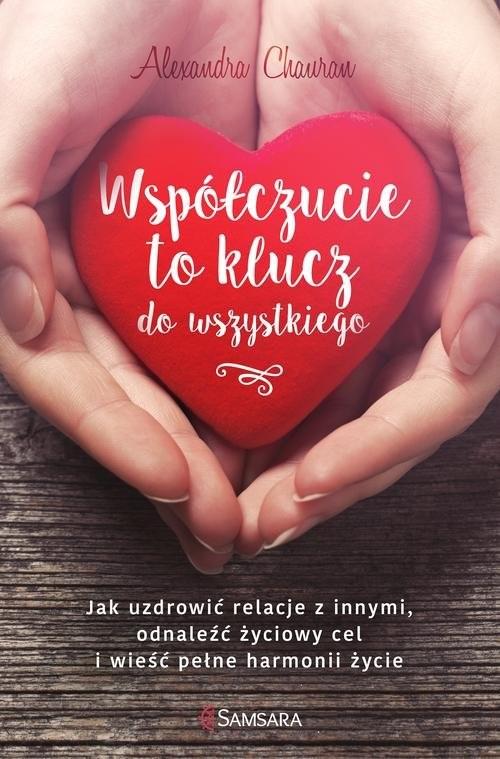 okładka Współczucie to klucz do wszystkiego Jak uzdrowić relacje z innymi, odnaleźć życiowy cel i wieść pełne harmonii życie, Książka | Chauran Alexandra
