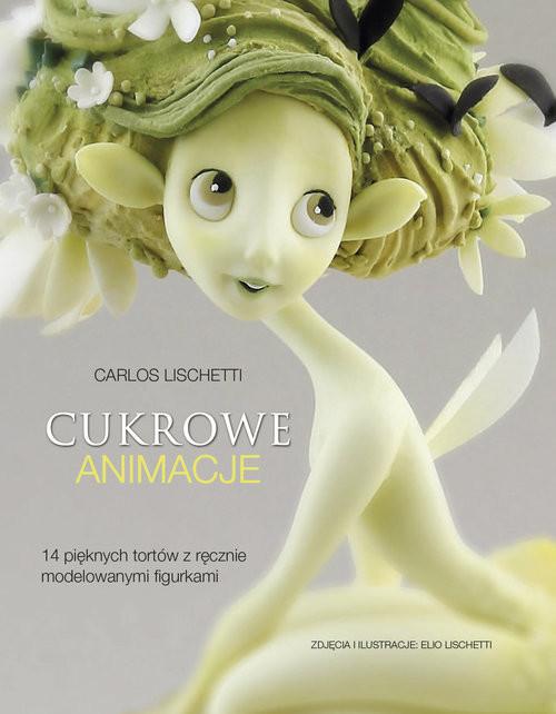 okładka Cukrowe animacje 14 pięknych tortów z ręcznie modelowanymi figurkami, Książka | Lischetti Carlos