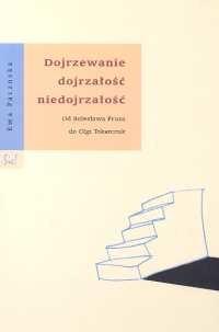 okładka Dojrzewanie dojrzałość niedojrzałość od Bolesława Prusa do Olgi Tokarczuk, Książka | Paczoska Ewa