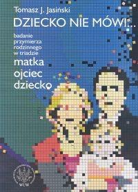 okładka Dziecko nie mówi... Badanie przymierza rodzinnego w triadzie matka ojciec dziecko, Książka | Tomasz J. Jasiński