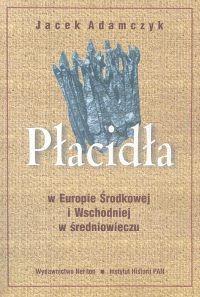 okładka Płacidła w Europie Środkowej i Wschodniej w średniowieczu, Książka | Jacek  Adamczyk