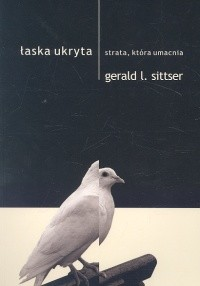 okładka Łaska ukryta Strata, która umacnia, Książka   Gerald L. Sittser