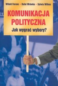 okładka Komunikacja polityczna Jak wygrać wybory?, Książka | Witold Ferenc, Rafał Mrówka, Sylwia Wilkos