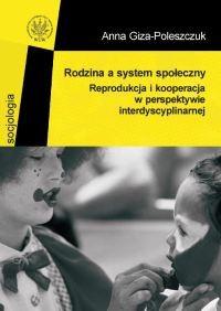 okładka Rodzina a system społeczny. Reprodukcja i kooperacja w perspektywie interdyscyplinarnej, Książka | Giza-Poleszczuk Anna