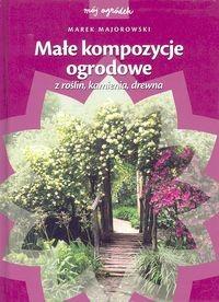 okładka Małe kompozycje ogrodowe z roślin, kamienia, drewnaksiążka      Majorowski Marek