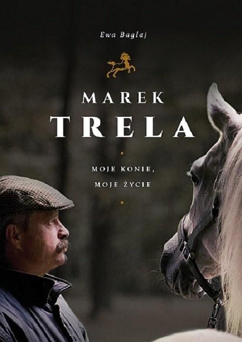 okładka Marek Trela Moje konie moje życie, Książka | Bagłaj Ewa