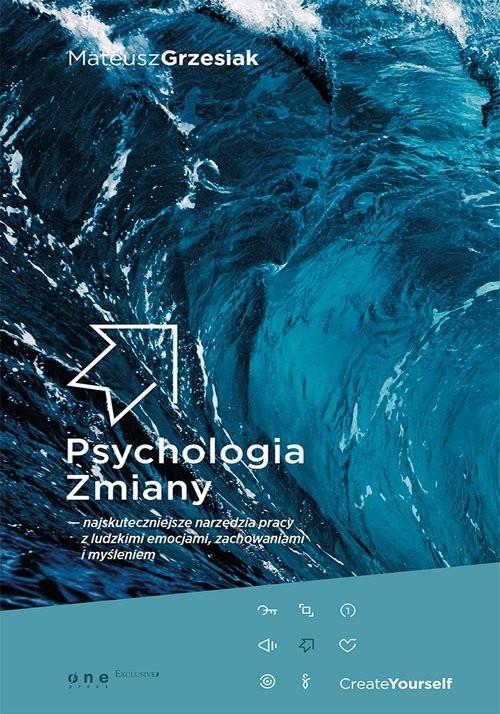okładka Psychologia zmiany najskuteczniejsze narzędzia pracy z ludzkimi emocjami, zachowaniami i myśleniem, Książka | Grzesiak Mateusz