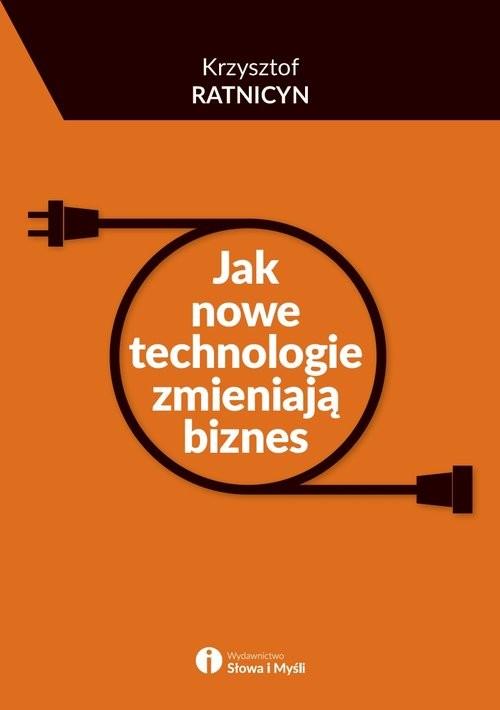 okładka Jak nowe technologie zmieniają biznes, Książka   Ratnicyn Krzysztof