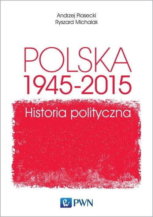 okładka Polska 1945-2015. Historia polityczna, Książka | Andrzej  Piasecki, Ryszard  Michalak