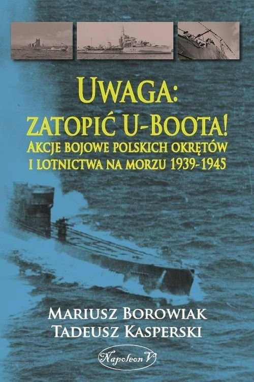 okładka Uwaga zatopić U-Boota! Akcje bojowe polskich okrętów i lotnictwa na morzu 1939-1945, Książka | Borowiak Mariusz, Tadeusz Kasperski