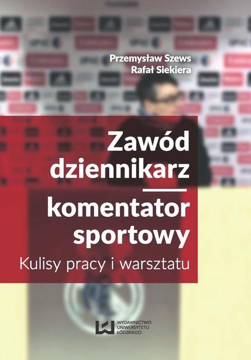 okładka Zawód dziennikarz komentator sportowy Kulisy pracy i warsztatu, Książka | Przemysław Szews, Rafał Siekiera
